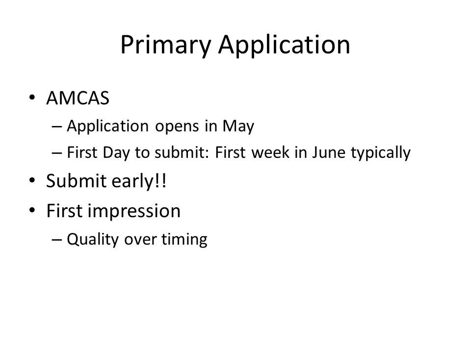 Primary Application AMCAS – Application opens in May – First Day to submit: First week in June typically Submit early!! First impression – Quality ove