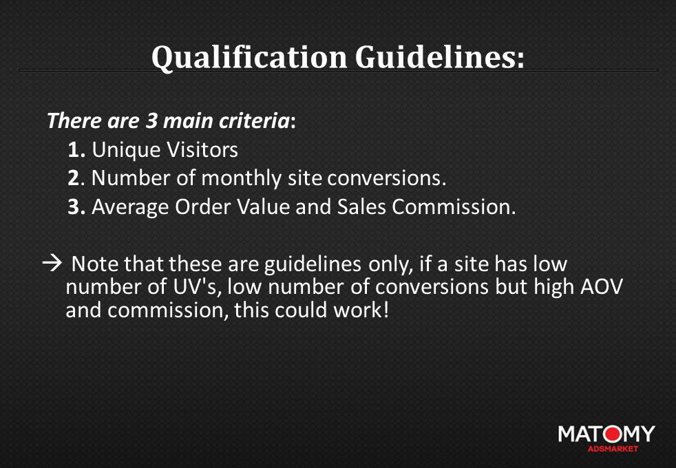 Qualification Guidelines: There are 3 main criteria: 1. Unique Visitors 2. Number of monthly site conversions. 3. Average Order Value and Sales Commis