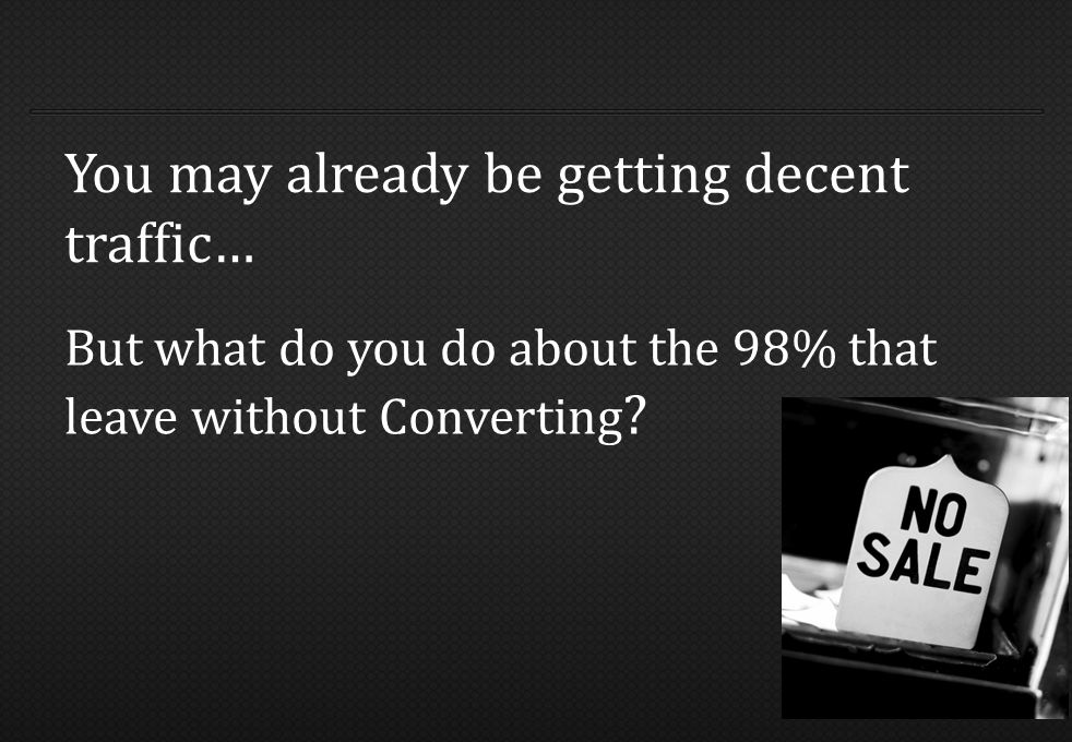 But what do you do about the 98% that leave without Converting .