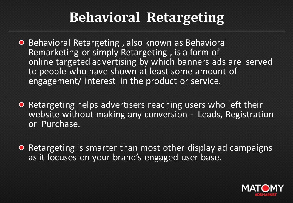Behavioral Retargeting Behavioral Retargeting, also known as Behavioral Remarketing or simply Retargeting, is a form of online targeted advertising by which banners ads are served to people who have shown at least some amount of engagement/ interest in the product or service.