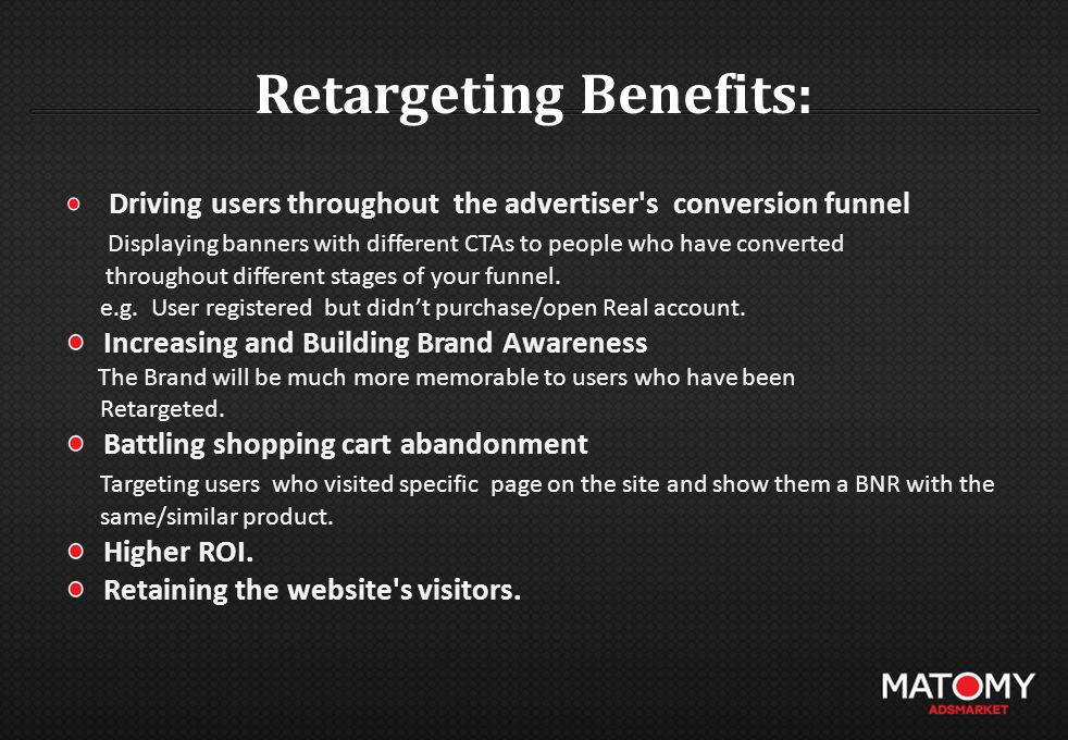 Retargeting Benefits: Driving users throughout the advertiser's conversion funnel Displaying banners with different CTAs to people who have converted