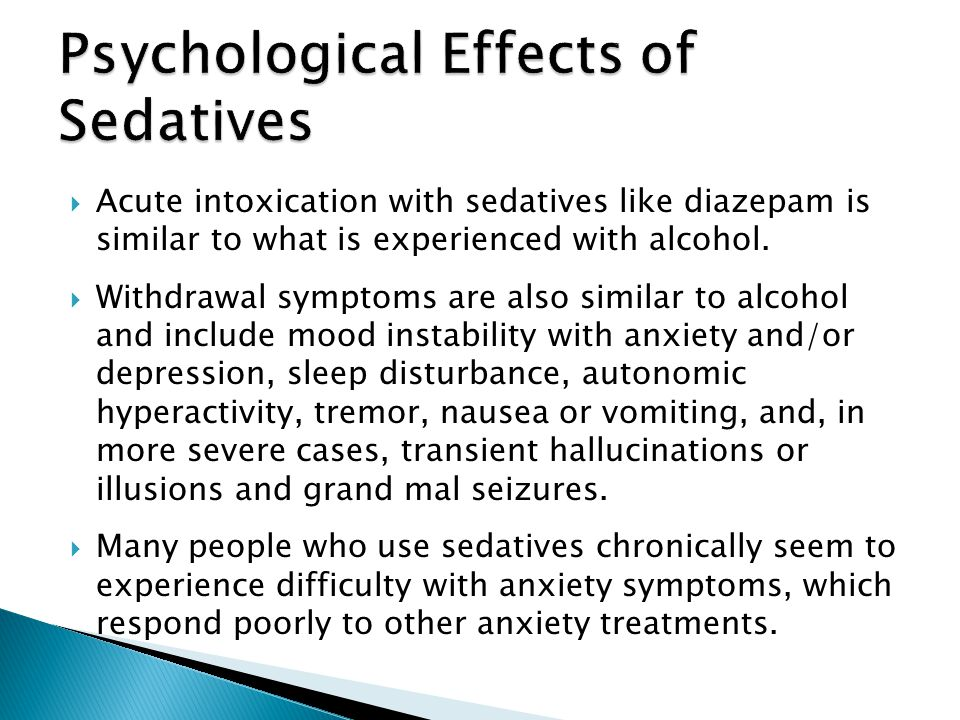 Acute intoxication with sedatives like diazepam is similar to what is experienced with alcohol. Withdrawal symptoms are also similar to alcohol and in