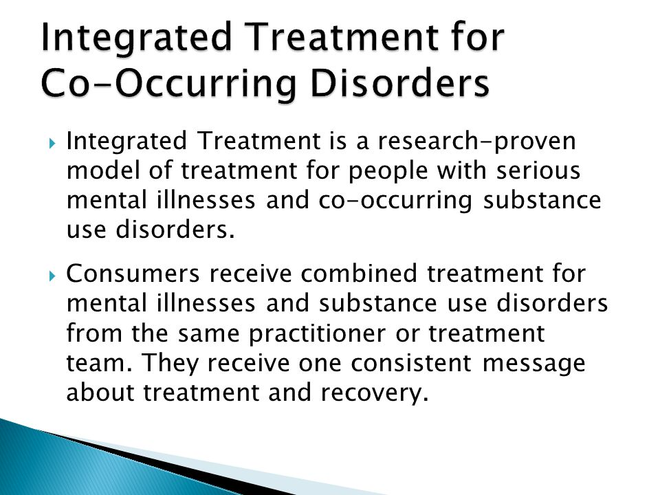 Integrated Treatment is a research-proven model of treatment for people with serious mental illnesses and co-occurring substance use disorders. Consum