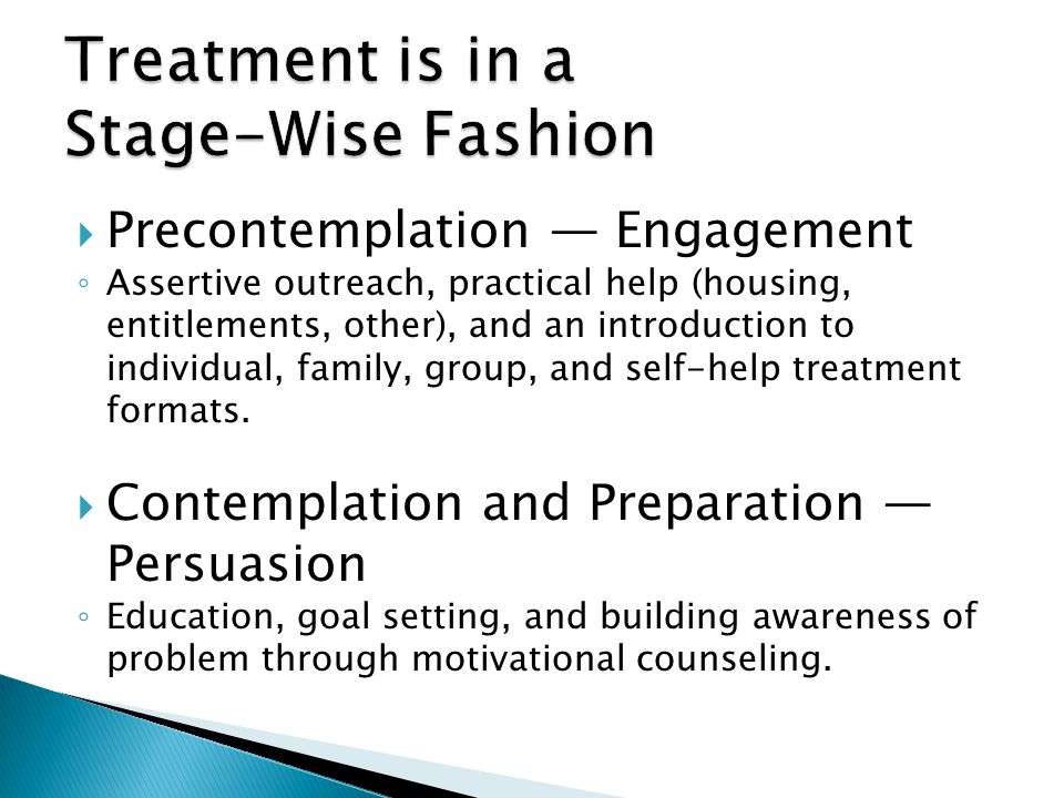 Precontemplation Engagement Assertive outreach, practical help (housing, entitlements, other), and an introduction to individual, family, group, and s