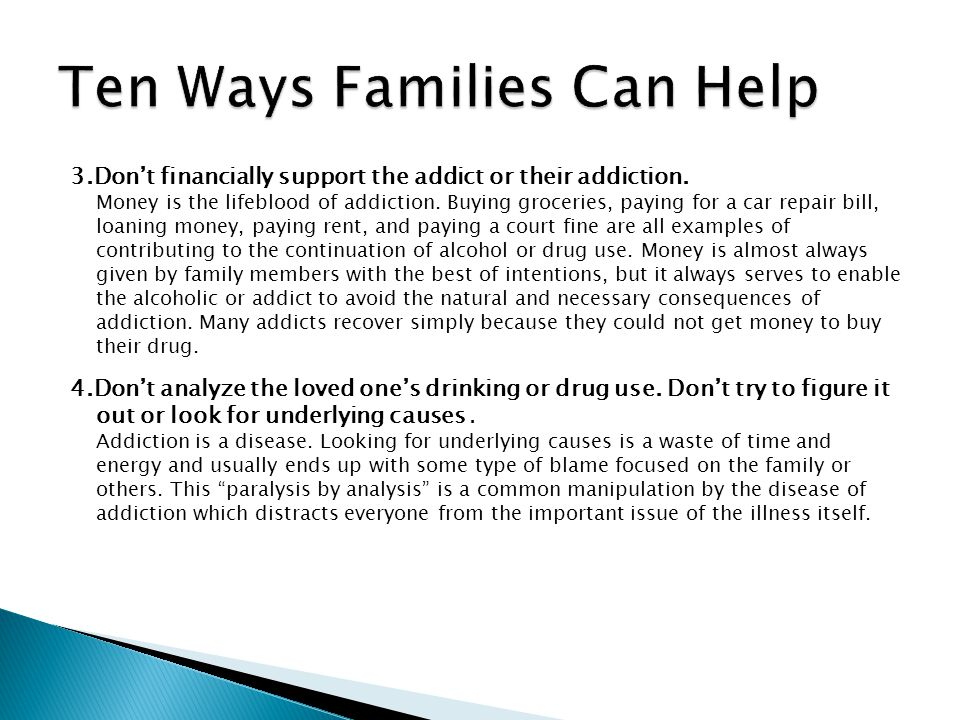 3.Dont financially support the addict or their addiction. Money is the lifeblood of addiction. Buying groceries, paying for a car repair bill, loaning