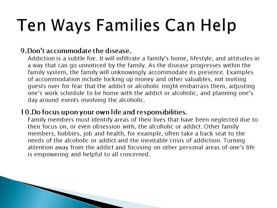 9.Dont accommodate the disease. Addiction is a subtle foe. It will infiltrate a familys home, lifestyle, and attitudes in a way that can go unnoticed