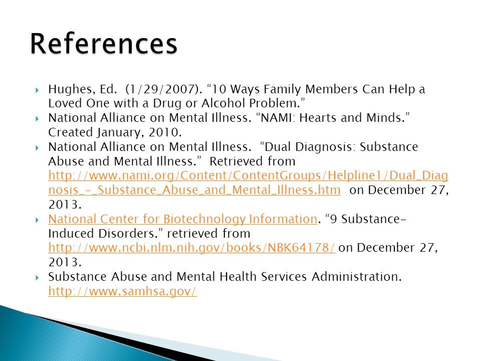 Hughes, Ed. (1/29/2007). 10 Ways Family Members Can Help a Loved One with a Drug or Alcohol Problem. National Alliance on Mental Illness. NAMI: Hearts
