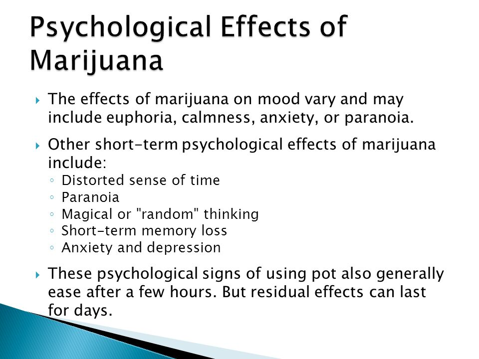The effects of marijuana on mood vary and may include euphoria, calmness, anxiety, or paranoia. Other short-term psychological effects of marijuana in