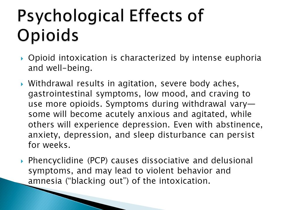 Opioid intoxication is characterized by intense euphoria and well-being. Withdrawal results in agitation, severe body aches, gastrointestinal symptoms