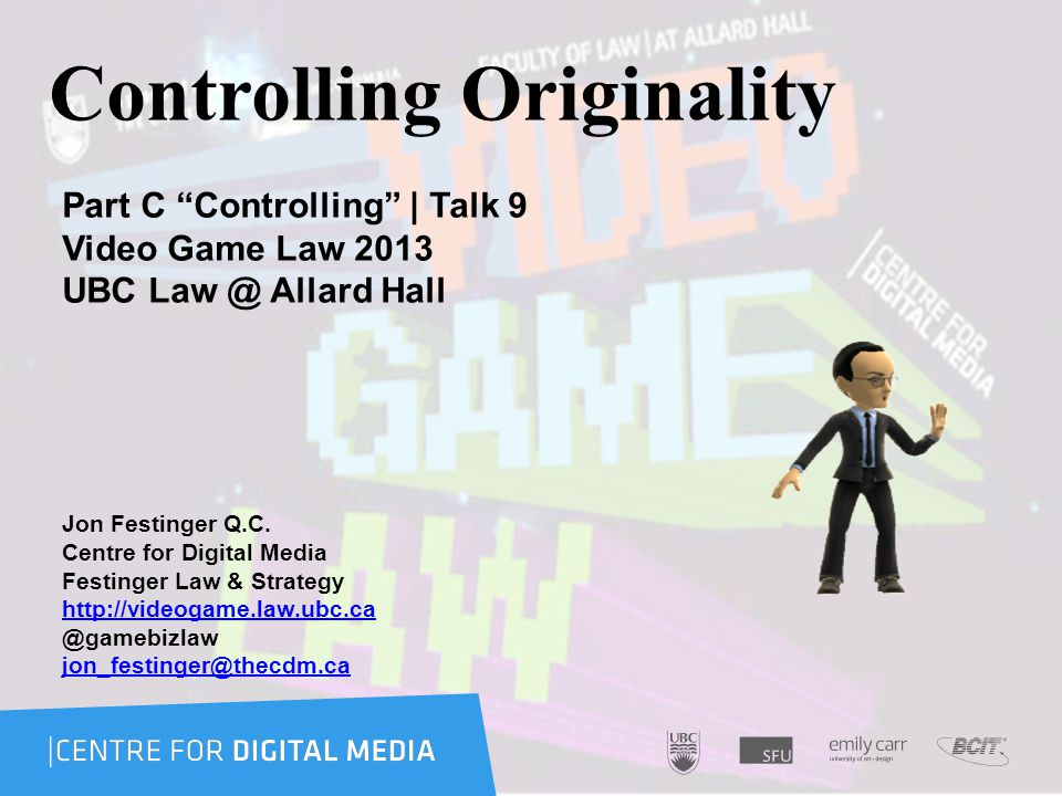 Controlling Originality Part C Controlling | Talk 9 Video Game Law 2013 UBC Law @ Allard Hall Jon Festinger Q.C.