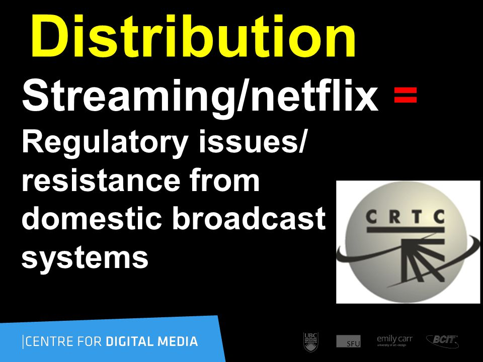 Distribution Streaming/netflix = Regulatory issues/ resistance from domestic broadcast systems