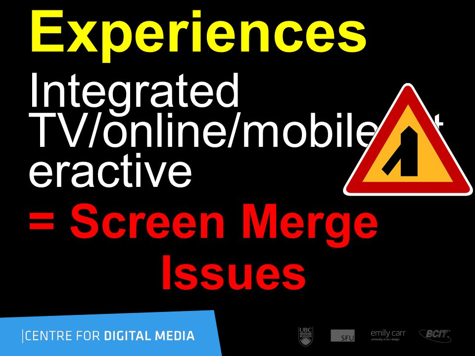 Experiences Integrated TV/online/mobile/int eractive = Screen Merge Issues