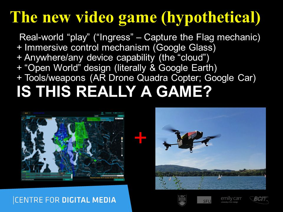 The new video game (hypothetical) Real-world play (Ingress – Capture the Flag mechanic) + Immersive control mechanism (Google Glass) + Anywhere/any device capability (the cloud) + Open World design (literally & Google Earth) + Tools/weapons (AR Drone Quadra Copter; Google Car) IS THIS REALLY A GAME.