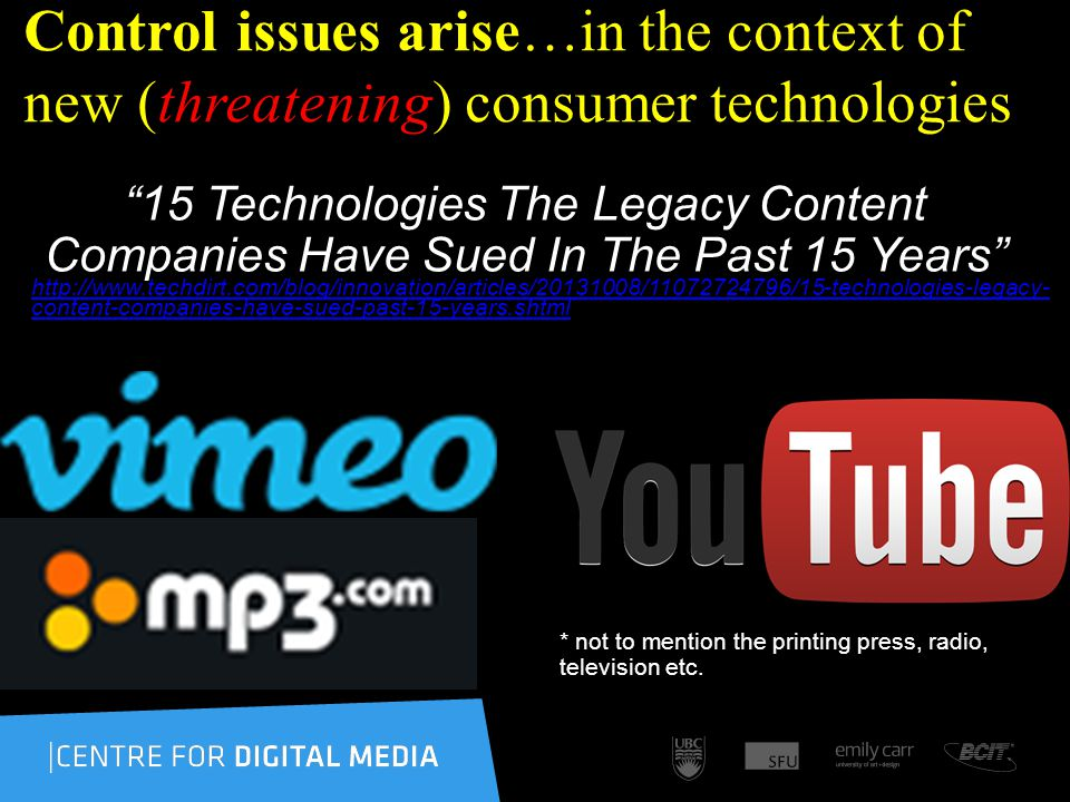 Control issues arise…in the context of new (threatening) consumer technologies 15 Technologies The Legacy Content Companies Have Sued In The Past 15 Years http://www.techdirt.com/blog/innovation/articles/20131008/11072724796/15-technologies-legacy- content-companies-have-sued-past-15-years.shtml http://www.techdirt.com/blog/innovation/articles/20131008/11072724796/15-technologies-legacy- content-companies-have-sued-past-15-years.shtml * not to mention the printing press, radio, television etc.