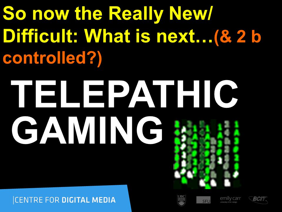 So now the Really New/ Difficult: What is next… (& 2 b controlled ) TELEPATHIC GAMING