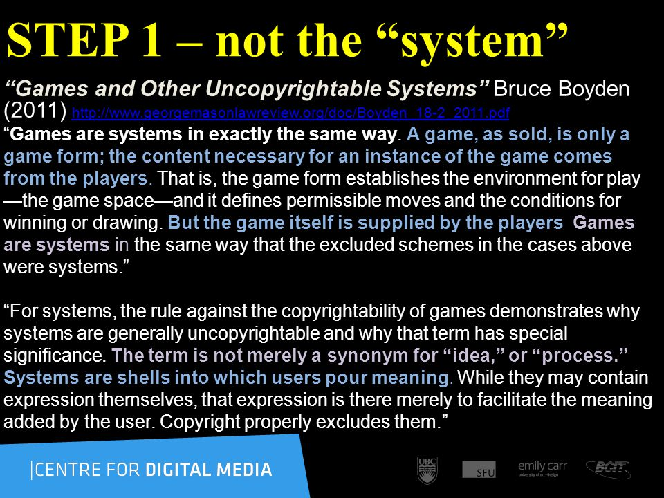 STEP 1 – not the system Games and Other Uncopyrightable Systems Bruce Boyden (2011) http://www.georgemasonlawreview.org/doc/Boyden_18-2_2011.pdf http://www.georgemasonlawreview.org/doc/Boyden_18-2_2011.pdf Games are systems in exactly the same way.