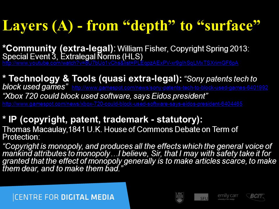 Layers (A) - from depth to surface *Community (extra-legal): William Fisher, Copyright Spring 2013: Special Event 3, Extralegal Norms (HLS) http://www.youtube.com/watch v=8U7bUo1vChs&list=PLEqpzAExPV-xr9gIhSqLMxTSXrimGF6pA http://www.youtube.com/watch v=8U7bUo1vChs&list=PLEqpzAExPV-xr9gIhSqLMxTSXrimGF6pA * Technology & Tools (quasi extra-legal): Sony patents tech to block used games http://www.gamespot.com/news/sony-patents-tech-to-block-used-games-6401992 http://www.gamespot.com/news/sony-patents-tech-to-block-used-games-6401992 Xbox 720 could block used software, says Eidos president http://www.gamespot.com/news/xbox-720-could-block-used-software-says-eidos-president-6404465 * IP (copyright, patent, trademark - statutory): Thomas Macaulay,1841 U.K.