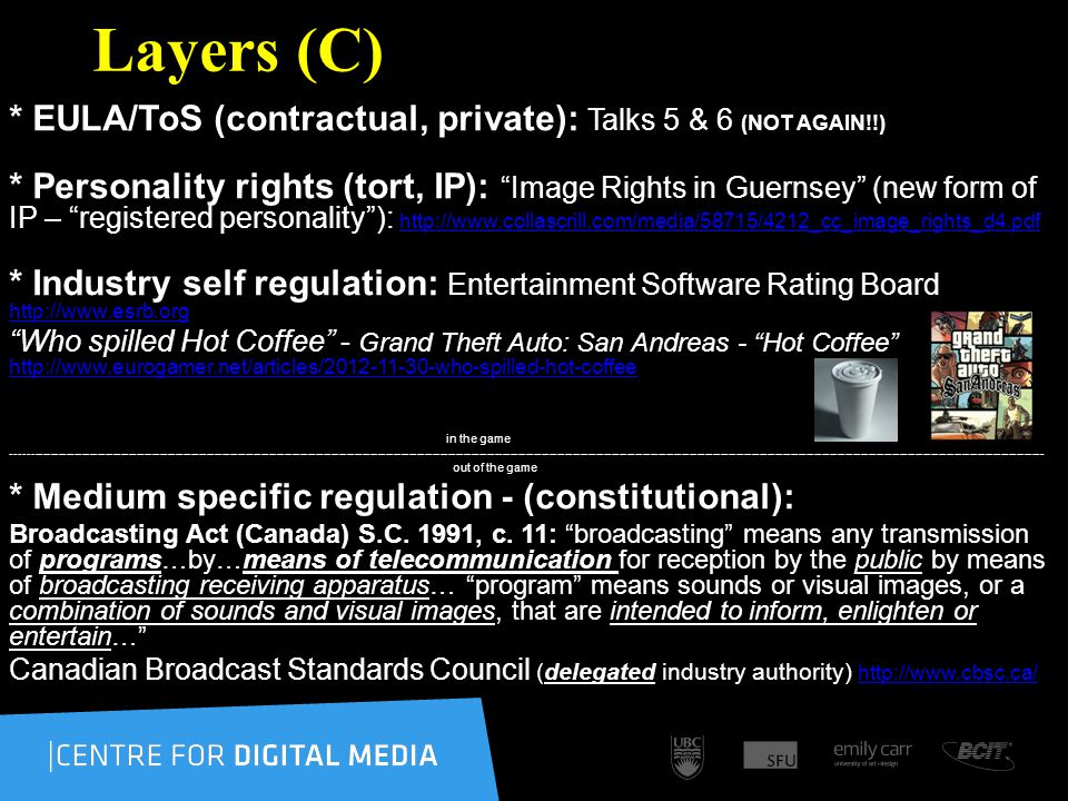 Layers (C) * EULA/ToS (contractual, private): Talks 5 & 6 (NOT AGAIN!!) * Personality rights (tort, IP): Image Rights in Guernsey (new form of IP – registered personality): http://www.collascrill.com/media/58715/4212_cc_image_rights_d4.pdf http://www.collascrill.com/media/58715/4212_cc_image_rights_d4.pdf * Industry self regulation: Entertainment Software Rating Board http://www.esrb.org http://www.esrb.org Who spilled Hot Coffee - Grand Theft Auto: San Andreas - Hot Coffee http://www.eurogamer.net/articles/2012-11-30-who-spilled-hot-coffee http://www.eurogamer.net/articles/2012-11-30-who-spilled-hot-coffee in the game ------------------------------------------------------------------------------------------------------------------------------------------------------------------------------------------------------------------------------------------------------------------------- out of the game * Medium specific regulation - (constitutional): Broadcasting Act (Canada) S.C.