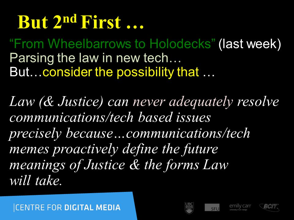 But 2 nd First … From Wheelbarrows to Holodecks (last week) Parsing the law in new tech… But…consider the possibility that … Law (& Justice) can never adequately resolve communications/tech based issues precisely because…communications/tech memes proactively define the future meanings of Justice & the forms Law will take.