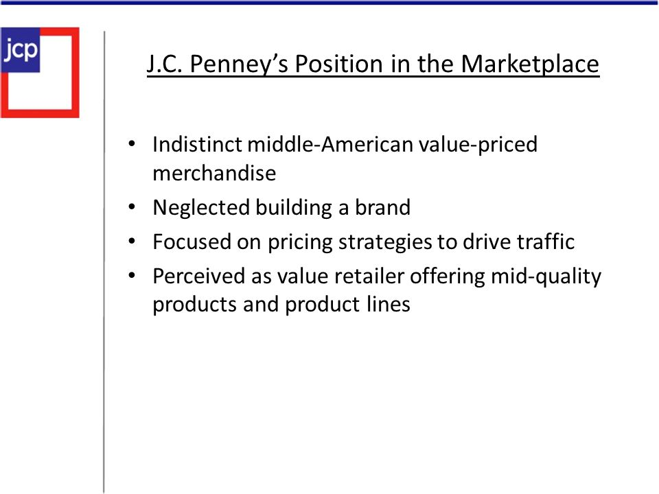 J.C. Penneys Position in the Marketplace Indistinct middle-American value-priced merchandise Neglected building a brand Focused on pricing strategies