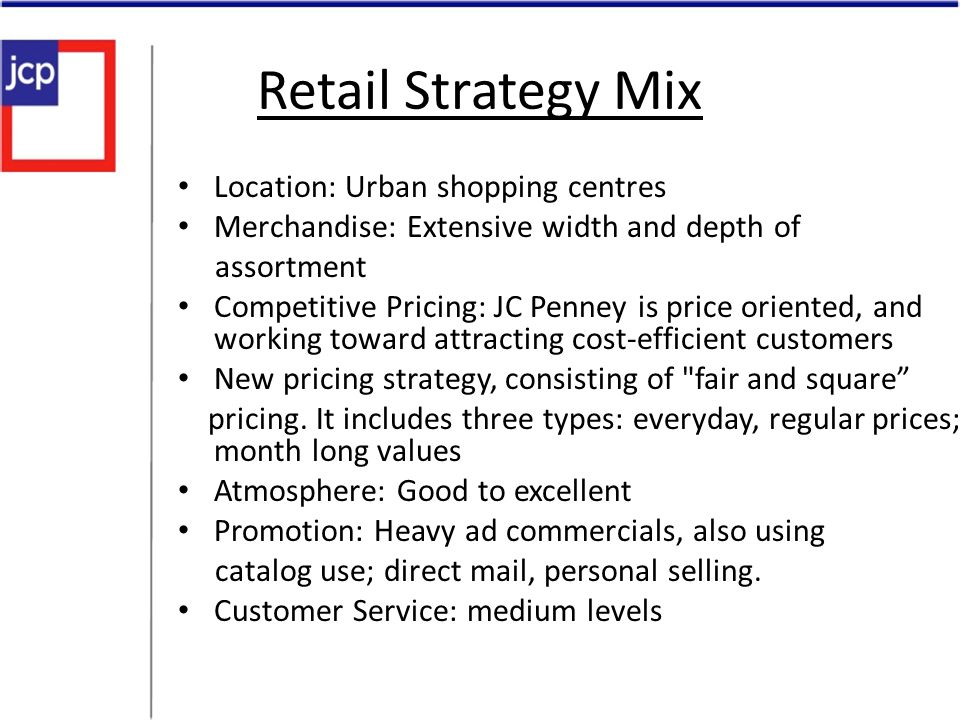Retail Strategy Mix Location: Urban shopping centres Merchandise: Extensive width and depth of assortment Competitive Pricing: JC Penney is price orie