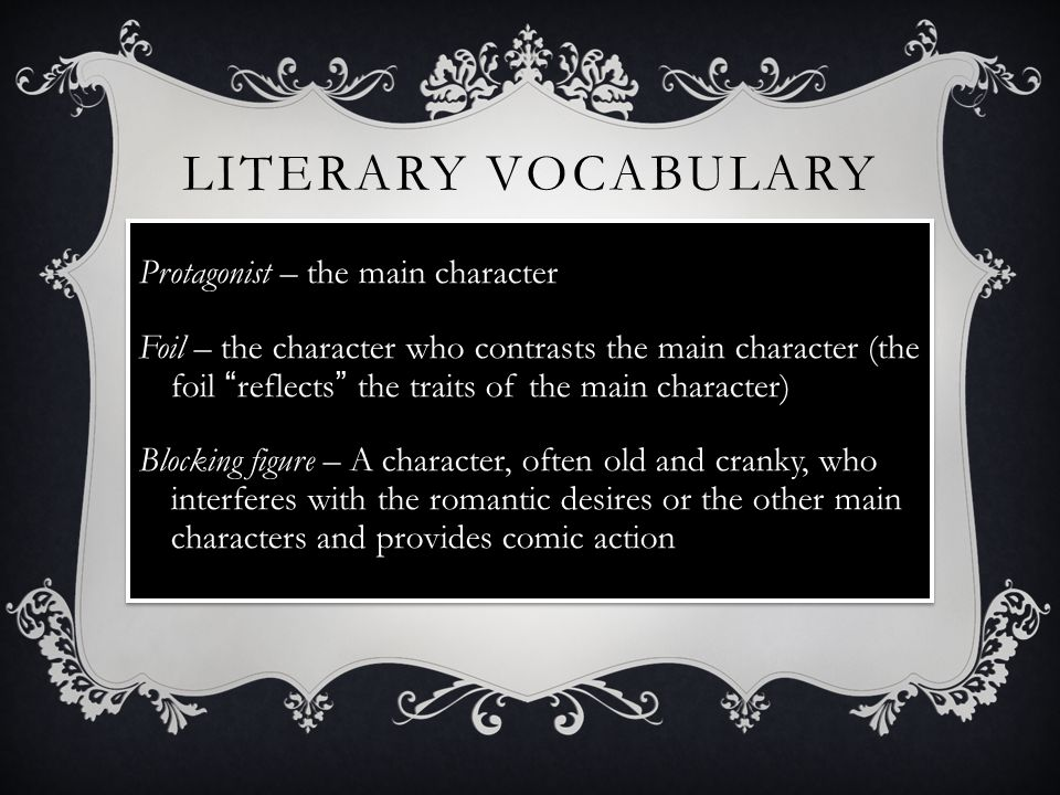 LITERARY VOCABULARY Protagonist – the main character Foil – the character who contrasts the main character (the foil reflects the traits of the main c