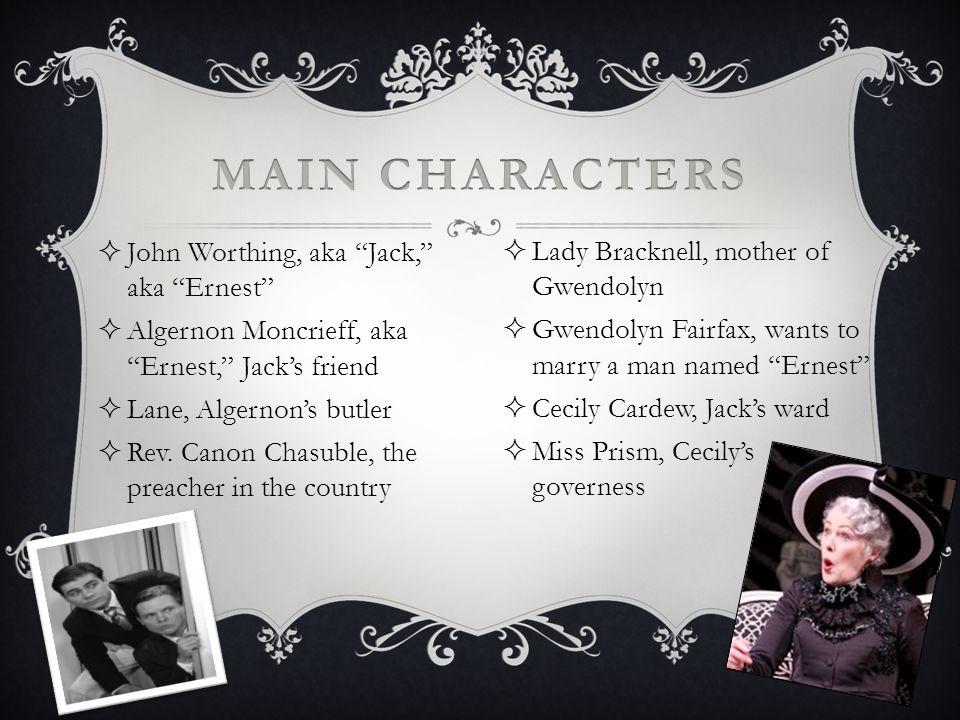 John Worthing, aka Jack, aka Ernest Algernon Moncrieff, aka Ernest, Jacks friend Lane, Algernons butler Rev. Canon Chasuble, the preacher in the count