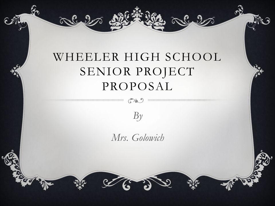 WHEELER HIGH SCHOOL SENIOR PROJECT PROPOSAL By Mrs. Golowich