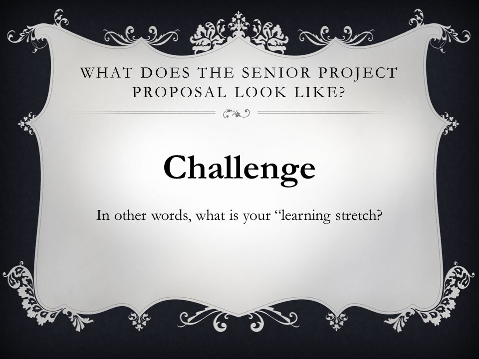 WHAT DOES THE SENIOR PROJECT PROPOSAL LOOK LIKE? Challenge In other words, what is your learning stretch?