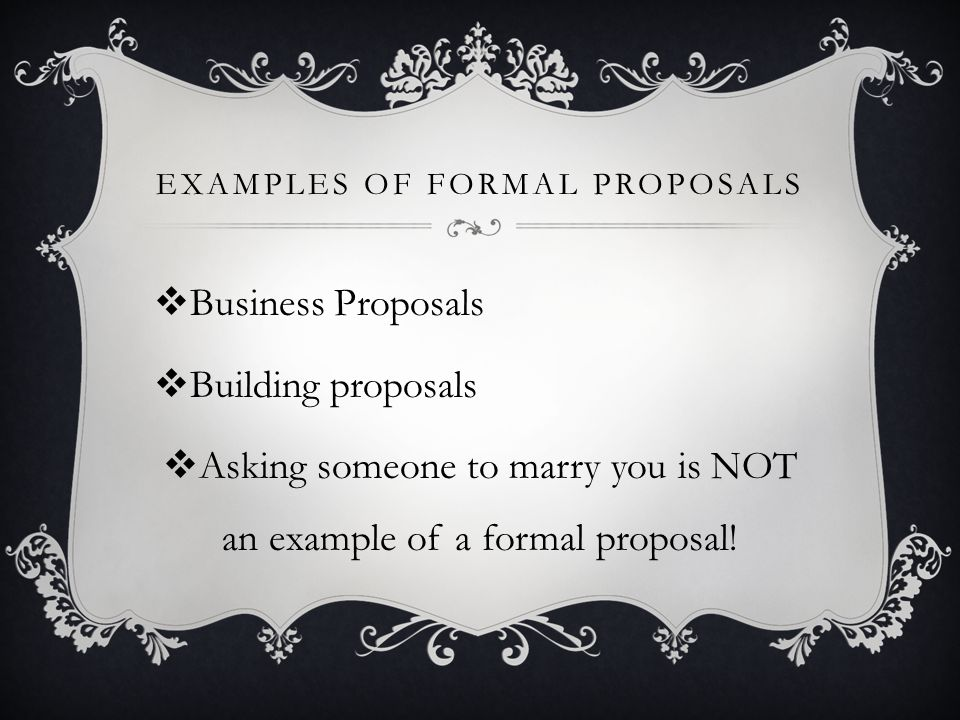 EXAMPLES OF FORMAL PROPOSALS Business Proposals Building proposals Asking someone to marry you is NOT an example of a formal proposal!