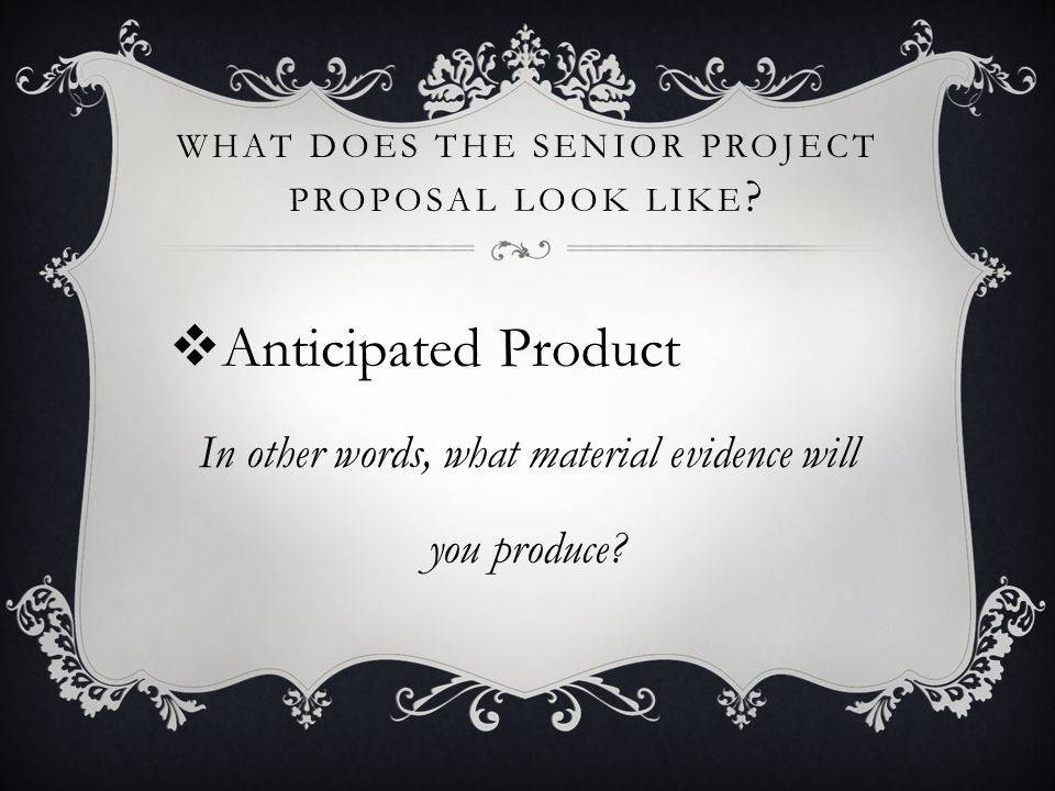 WHAT DOES THE SENIOR PROJECT PROPOSAL LOOK LIKE ? Anticipated Product In other words, what material evidence will you produce?
