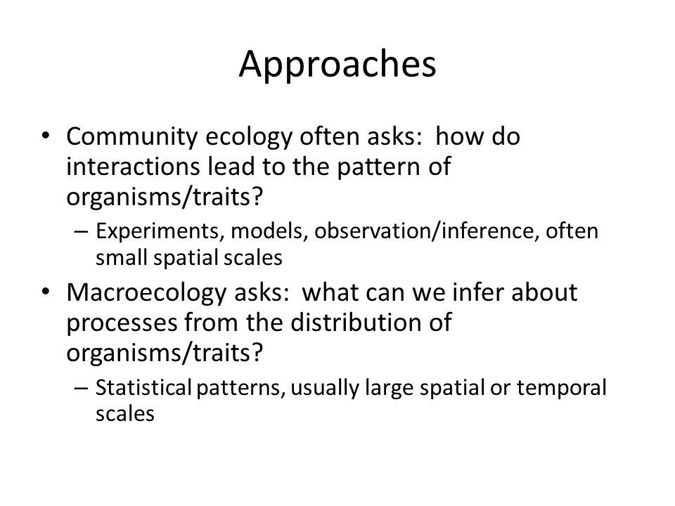 Approaches Community ecology often asks: how do interactions lead to the pattern of organisms/traits? – Experiments, models, observation/inference, of