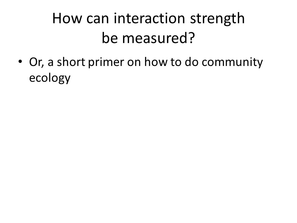 How can interaction strength be measured? Or, a short primer on how to do community ecology