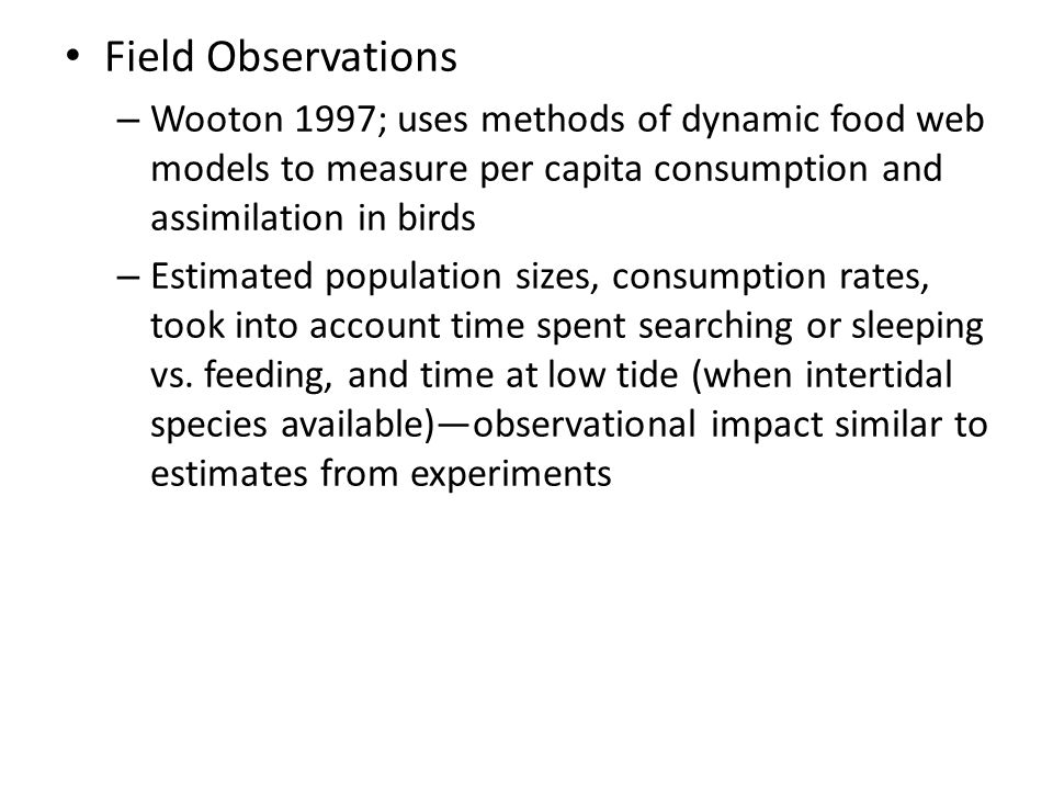 Field Observations – Wooton 1997; uses methods of dynamic food web models to measure per capita consumption and assimilation in birds – Estimated popu