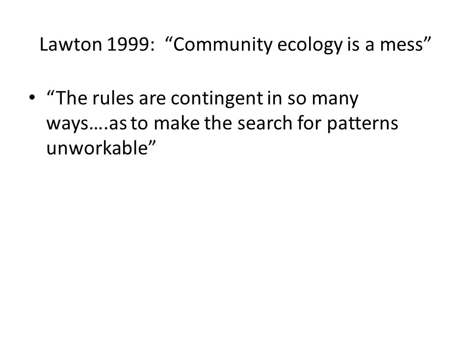 Lawton 1999: Community ecology is a mess The rules are contingent in so many ways….as to make the search for patterns unworkable