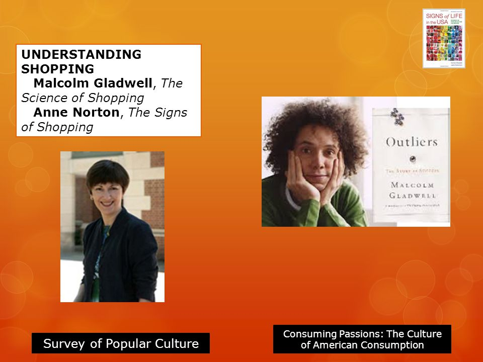 Consuming Passions: The Culture of American Consumption Survey of Popular Culture UNDERSTANDING SHOPPING Malcolm Gladwell, The Science of Shopping Ann