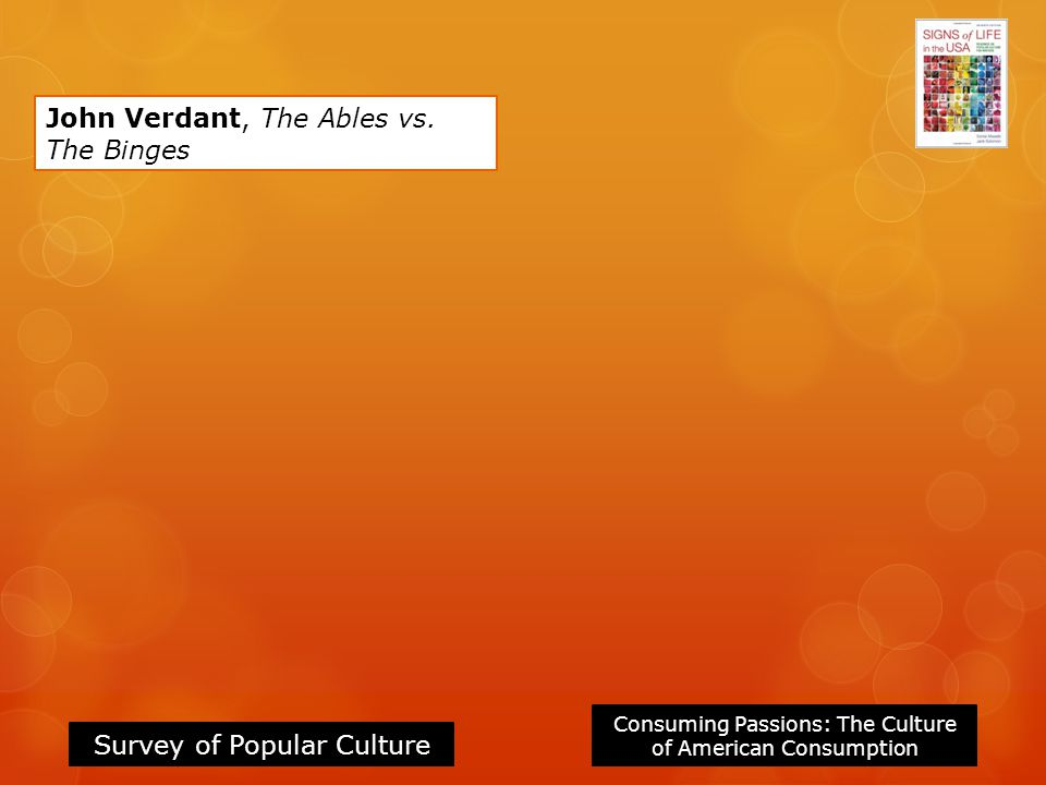 Consuming Passions: The Culture of American Consumption Survey of Popular Culture John Verdant, The Ables vs.