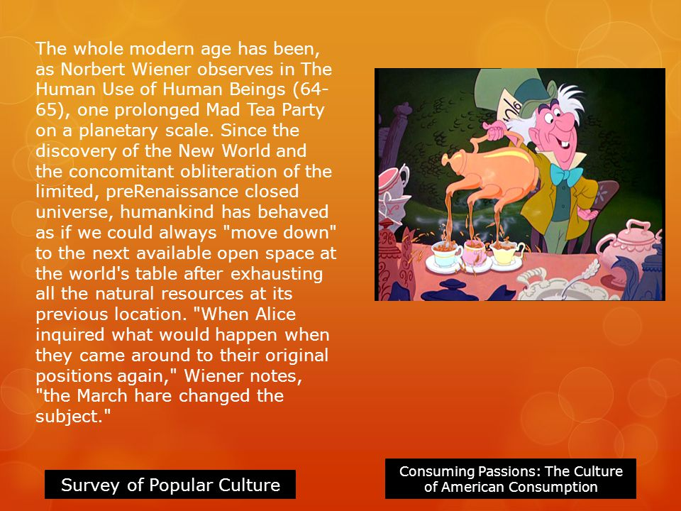 Consuming Passions: The Culture of American Consumption Survey of Popular Culture The whole modern age has been, as Norbert Wiener observes in The Human Use of Human Beings (64- 65), one prolonged Mad Tea Party on a planetary scale.