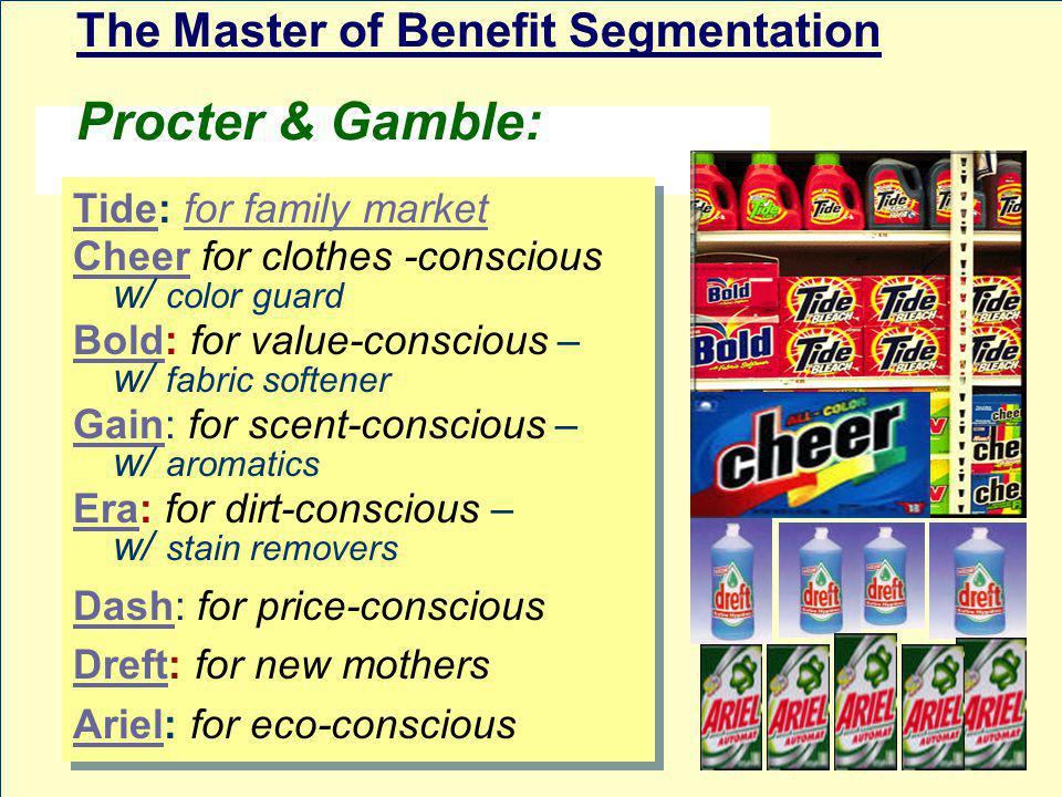 The Master of Benefit Segmentation Procter & Gamble: TideTide: for family marketfor family market CheerCheer for clothes -conscious w/ color guard BoldBold: for value-conscious – w/ fabric softener GainGain: for scent-conscious – w/ aromatics EraEra: for dirt-conscious – w/ stain removers DashDash: for price-conscious DreftDreft: for new mothers ArielAriel: for eco-conscious TideTide: for family marketfor family market CheerCheer for clothes -conscious w/ color guard BoldBold: for value-conscious – w/ fabric softener GainGain: for scent-conscious – w/ aromatics EraEra: for dirt-conscious – w/ stain removers DashDash: for price-conscious DreftDreft: for new mothers ArielAriel: for eco-conscious