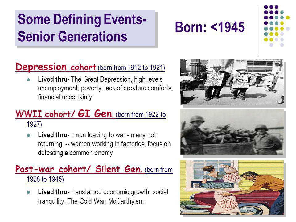 Some Defining Events- Senior Generations Depression cohort (born from 1912 to 1921) Lived thru- The Great Depression, high levels unemployment, poverty, lack of creature comforts, financial uncertainty WWII cohort/ GI Gen.