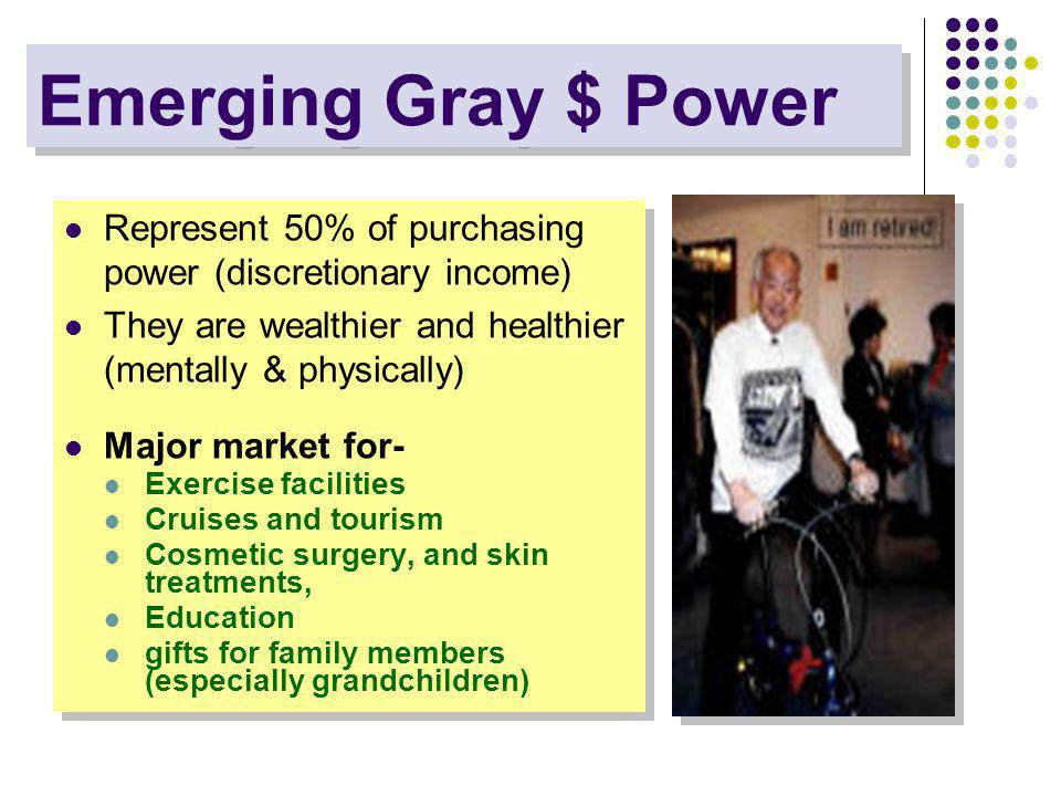 Emerging Gray $ Power Represent 50% of purchasing power (discretionary income) They are wealthier and healthier (mentally & physically) Major market for- Exercise facilities Cruises and tourism Cosmetic surgery, and skin treatments, Education gifts for family members (especially grandchildren) Represent 50% of purchasing power (discretionary income) They are wealthier and healthier (mentally & physically) Major market for- Exercise facilities Cruises and tourism Cosmetic surgery, and skin treatments, Education gifts for family members (especially grandchildren)