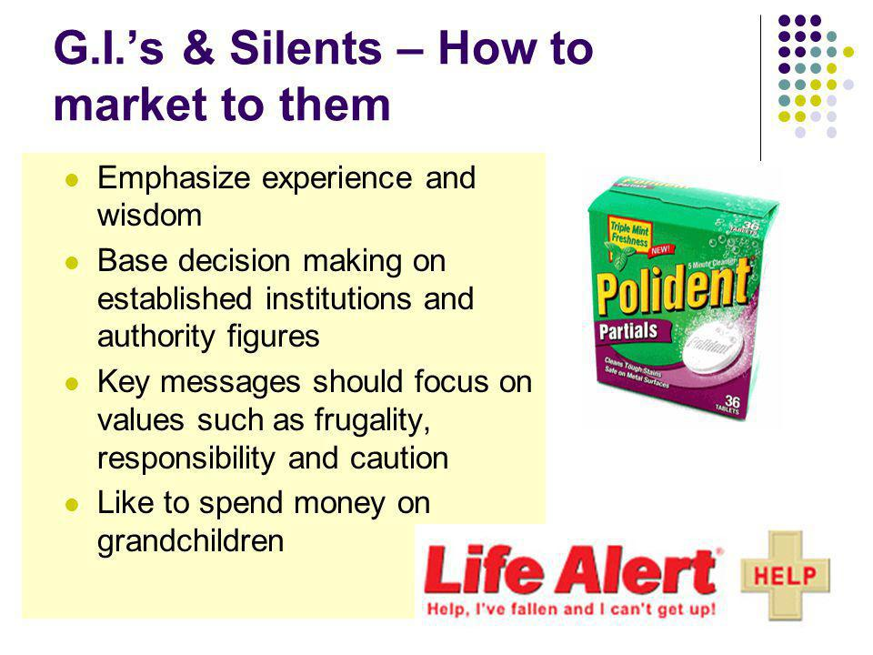 G.I.s & Silents – How to market to them Emphasize experience and wisdom Base decision making on established institutions and authority figures Key messages should focus on values such as frugality, responsibility and caution Like to spend money on grandchildren