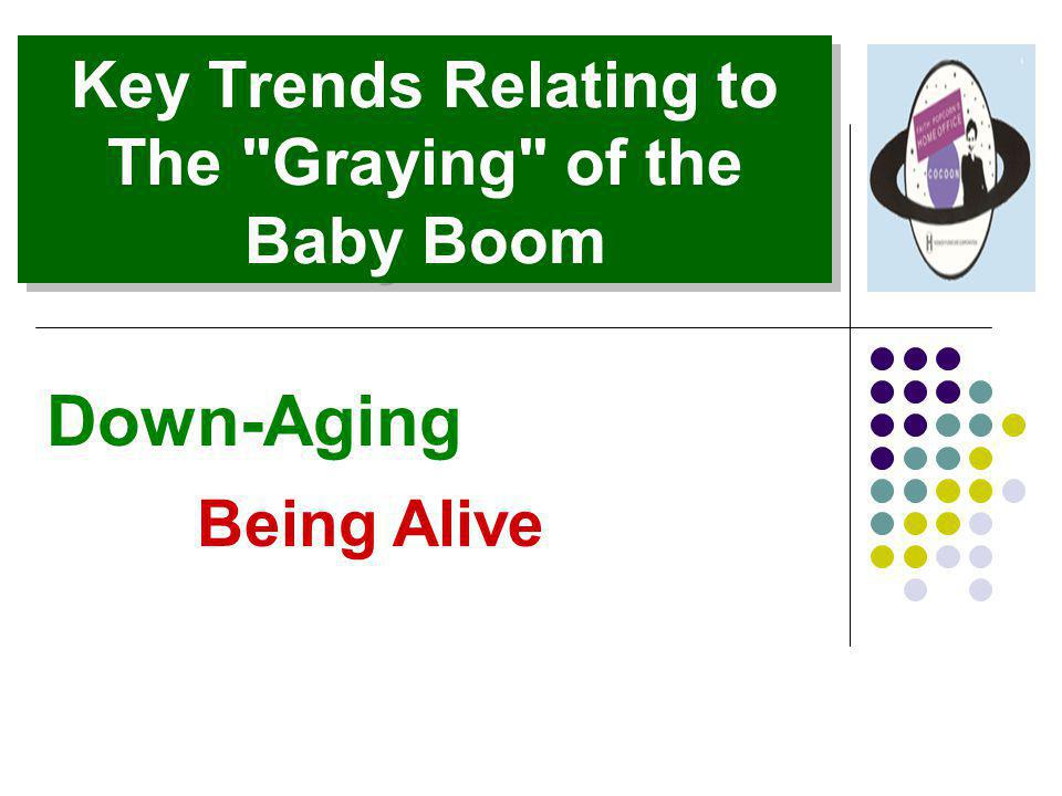 Key Trends Relating to The Graying of the Baby Boom Down-Aging Being Alive