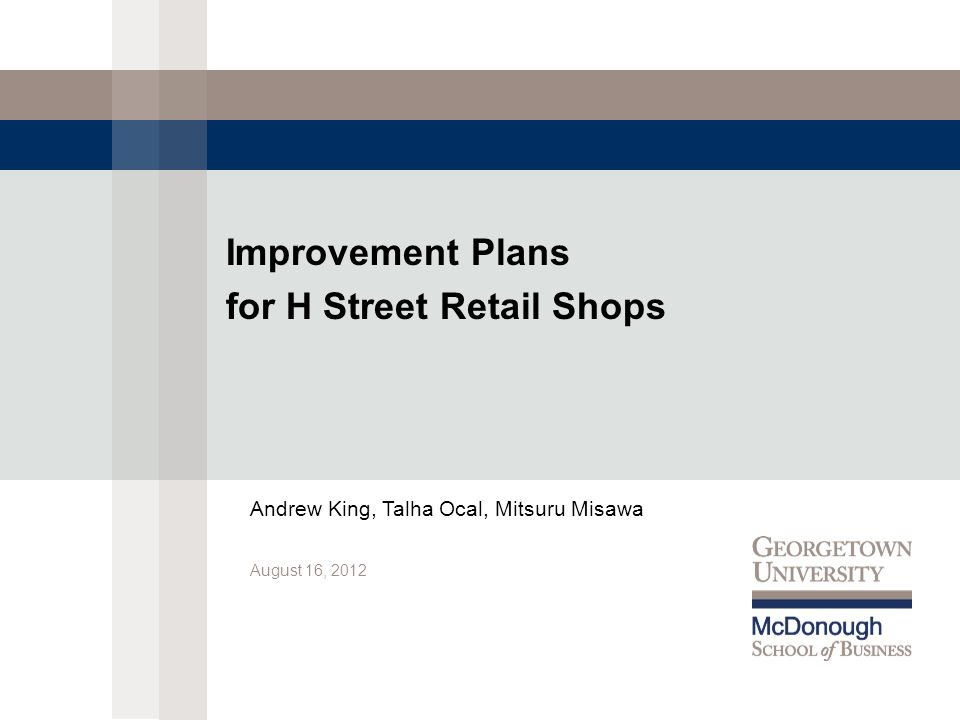 Improvement Plans for H Street Retail Shops August 16, 2012 Andrew King, Talha Ocal, Mitsuru Misawa