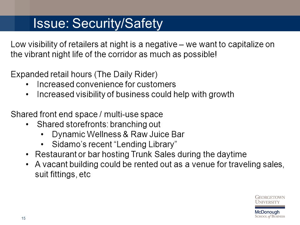 Issue: Security/Safety 15 Low visibility of retailers at night is a negative – we want to capitalize on the vibrant night life of the corridor as much as possible.