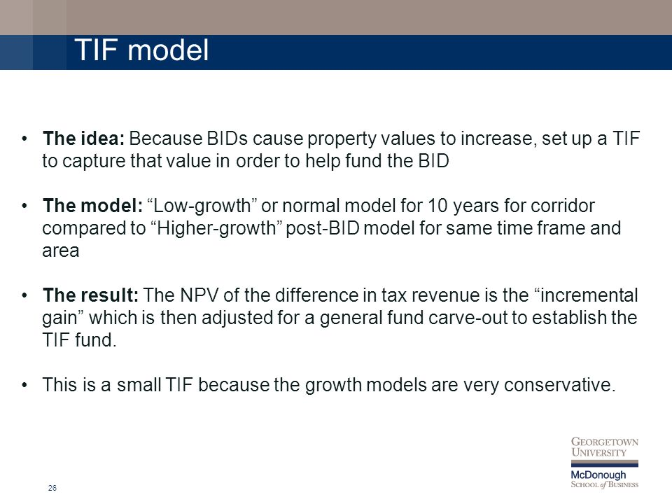 26 The idea: Because BIDs cause property values to increase, set up a TIF to capture that value in order to help fund the BID The model: Low-growth or normal model for 10 years for corridor compared to Higher-growth post-BID model for same time frame and area The result: The NPV of the difference in tax revenue is the incremental gain which is then adjusted for a general fund carve-out to establish the TIF fund.