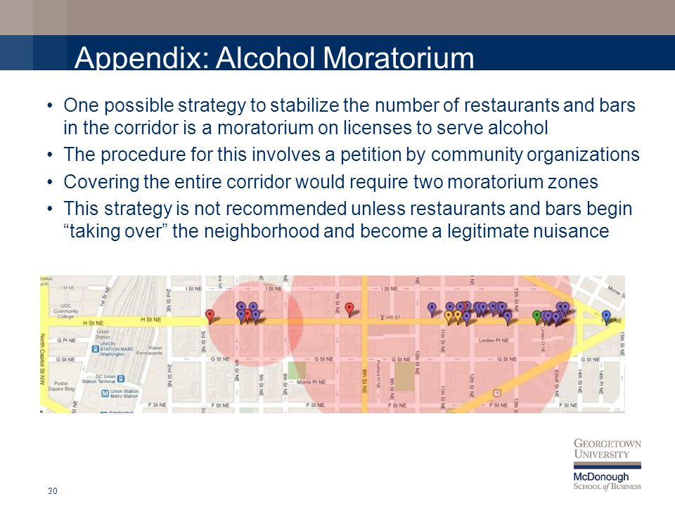Appendix: Alcohol Moratorium One possible strategy to stabilize the number of restaurants and bars in the corridor is a moratorium on licenses to serve alcohol The procedure for this involves a petition by community organizations Covering the entire corridor would require two moratorium zones This strategy is not recommended unless restaurants and bars begin taking over the neighborhood and become a legitimate nuisance 30
