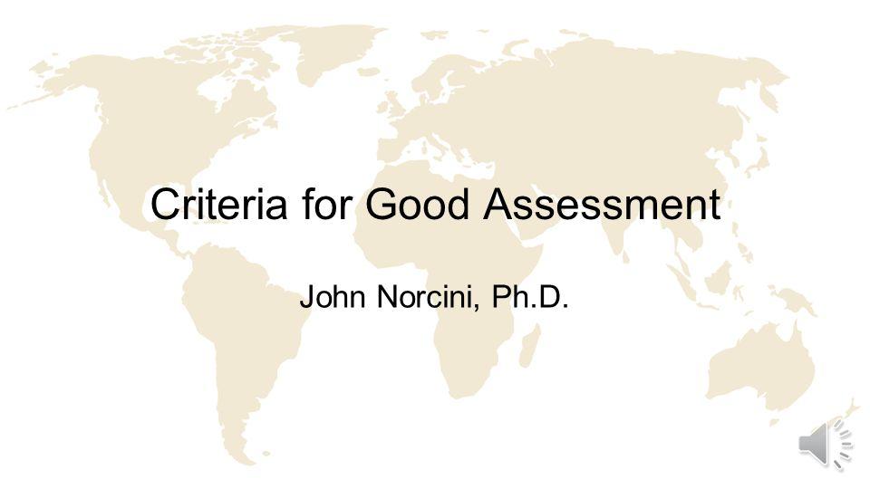 Criteria for Good Assessment John Norcini, Ph.D.