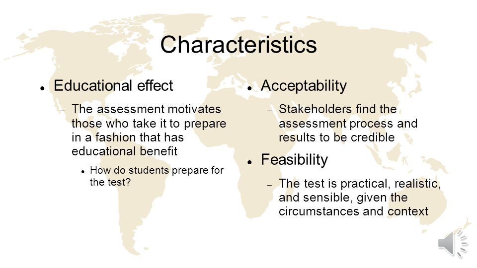 Characteristics Equivalence Different versions of an assessment yield equivalent scores or decisions A challenge for assessment in the workplace Catalytic effect The assessment provides results and feedback in a fashion that enhances learning A requirement for formative assessment