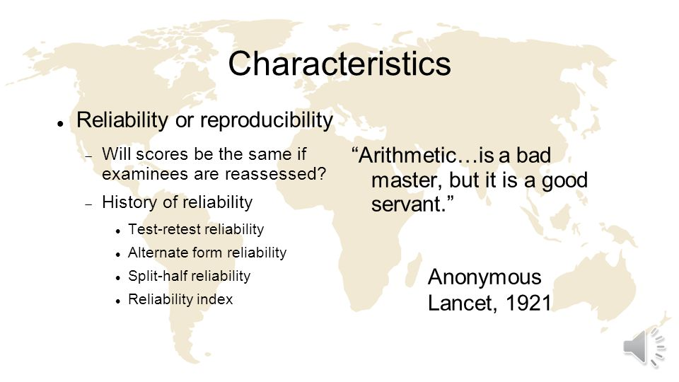 Characteristics Reliability or reproducibility Will scores be the same if examinees are reassessed.
